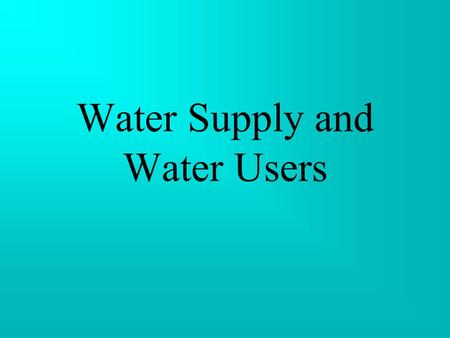 Water Supply and Water Users Water one of the most fascinating compounds on earth necessary ingredient for all living organisms.