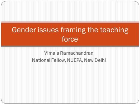 Vimala Ramachandran National Fellow, NUEPA, New Delhi <strong>Gender</strong> issues framing the teaching force.
