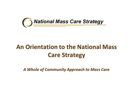 An Orientation to the National Mass Care Strategy A Whole of Community Approach to Mass Care.