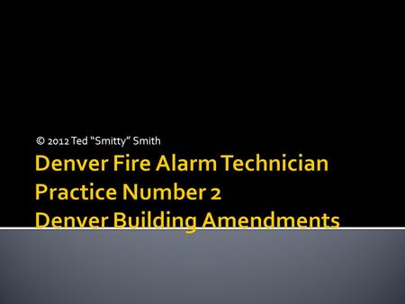 "© 2012 Ted ""Smitty"" Smith  This slide show contains multiple timed questions. All questions can be answered using the International Fire Code and the."