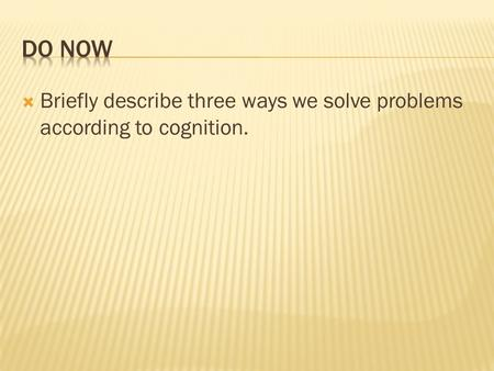 Briefly describe three ways we solve problems according to cognition.