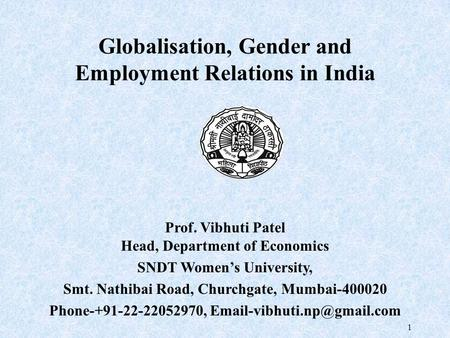 1 Globalisation, <strong>Gender</strong> and Employment Relations <strong>in</strong> <strong>India</strong> Prof. Vibhuti Patel Head, Department of Economics SNDT Women's University, Smt. Nathibai Road,