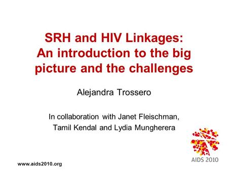 Www.aids2010.org SRH and HIV Linkages: An introduction to the big picture and the challenges Alejandra Trossero In collaboration with Janet Fleischman,
