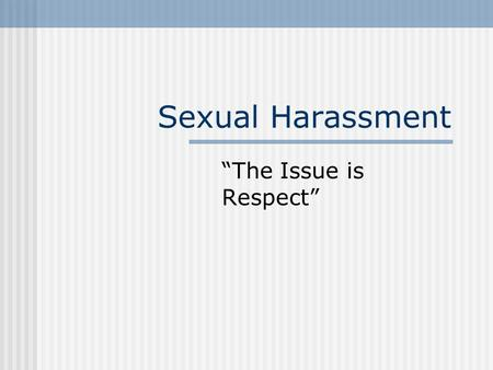"Sexual Harassment ""The Issue is Respect"". Sexual harassment is a serious issue in the workplace. It has a negative impact on the victim, can result in."