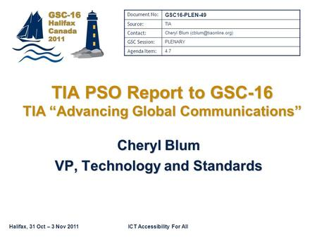 "Halifax, 31 Oct – 3 Nov 2011ICT Accessibility For All TIA PSO Report to GSC-16 TIA ""Advancing Global Communications"" Cheryl Blum VP, Technology and Standards."