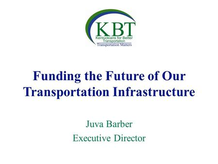 Funding the Future of Our Transportation Infrastructure Juva Barber Executive Director.