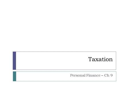 Taxation Personal Finance – Ch 9. Types of Tax  Payroll Tax  Sales Tax  Real Estate Tax  Gasoline Tax.