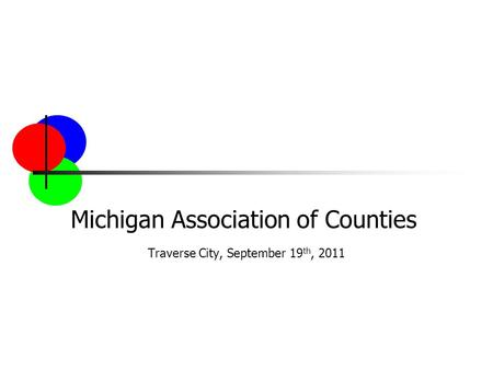 Michigan Association of Counties Traverse City, September 19 th, 2011.