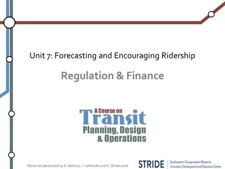 Materials developed by K. Watkins, J. LaMondia and C. Brakewood Regulation & Finance Unit 7: Forecasting and Encouraging Ridership.
