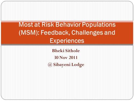 Bheki Sithole 30 Nov Sibayeni Lodge Most at Risk Behavior Populations (MSM): Feedback, Challenges and Experiences.