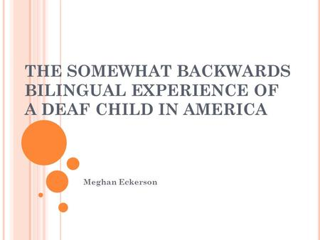 THE SOMEWHAT BACKWARDS BILINGUAL EXPERIENCE OF A DEAF CHILD IN AMERICA Meghan Eckerson.