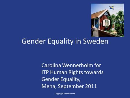 Gender Equality in Sweden Carolina Wennerholm for ITP Human Rights towards Gender Equality, Mena, September 2011 Copyright GenderFocus.