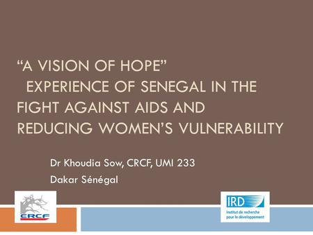 """A VISION OF HOPE"" EXPERIENCE OF SENEGAL IN THE FIGHT AGAINST AIDS AND REDUCING WOMEN'S VULNERABILITY Dr Khoudia Sow, CRCF, UMI 233 Dakar Sénégal."