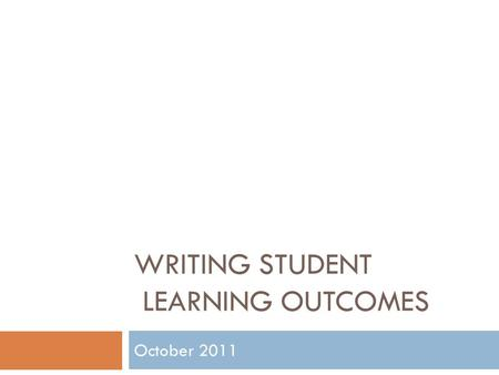 WRITING STUDENT LEARNING OUTCOMES October 2011. What is Assessment?  It is the systematic collection and analysis of information to improve student learning.