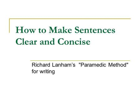 How to Make Sentences Clear and Concise Richard Lanham's Paramedic Method for writing.