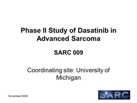 November 2006 Phase II Study of Dasatinib in Advanced Sarcoma SARC 009 Coordinating site: University of Michigan.