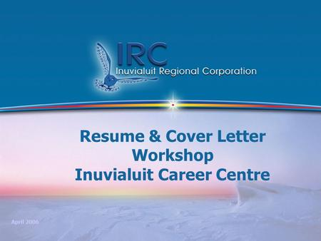 1 Resume & Cover Letter Workshop Inuvialuit Career Centre April 2006.
