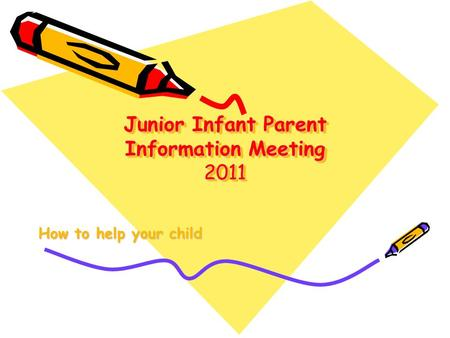 Junior Infant Parent Information Meeting 2011 How to help your child.