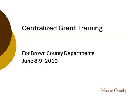 Centralized Grant Training For Brown County Departments June 8-9, 2010.