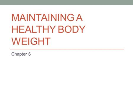 MAINTAINING A HEALTHY BODY WEIGHT Chapter 6. Getting Started Do you think there are more teenagers overweight today than five years ago? Why do you think.