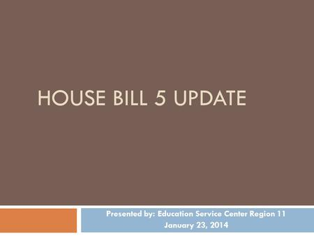 HOUSE BILL 5 UPDATE Presented by: Education Service Center Region 11 January 23, 2014.