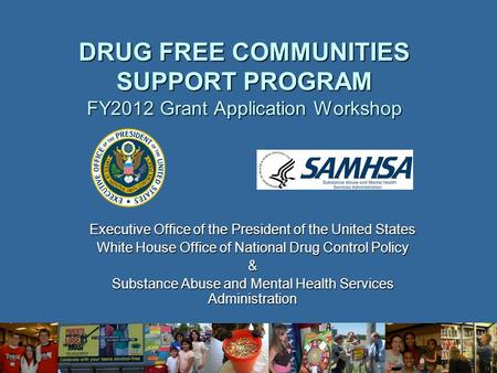 DRUG FREE COMMUNITIES SUPPORT PROGRAM FY2012 Grant Application Workshop Executive Office <strong>of</strong> the President <strong>of</strong> the United States White House Office <strong>of</strong> National.