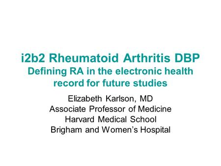 I2b2 <strong>Rheumatoid</strong> <strong>Arthritis</strong> DBP Defining RA in the electronic health record for future studies Elizabeth Karlson, MD Associate Professor of Medicine Harvard.