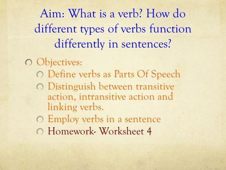 Aim: What is a verb? How do different types of verbs function differently in sentences? Objectives: Define verbs as Parts Of Speech Distinguish between.