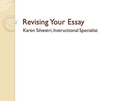 Revising Your Essay Karen Silvestri, Instructional Specialist.