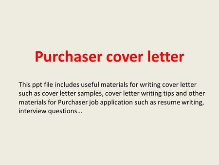 Purchaser cover letter This ppt file includes useful materials for writing cover letter such as cover letter samples, cover letter writing tips and other.