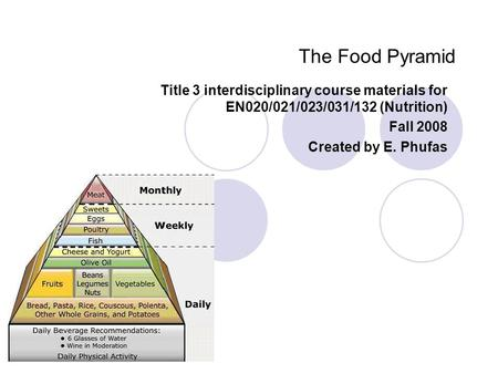 The Food Pyramid Title 3 interdisciplinary course materials for EN020/021/023/031/132 (Nutrition) Fall 2008 Created by E. Phufas.