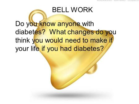 BELL WORK Do you know anyone with diabetes? What changes do you think you would need to make if your life if you had diabetes?