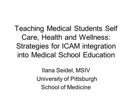 Teaching Medical Students Self Care, Health and Wellness: Strategies for ICAM integration into Medical School Education Ilana Seidel, MSIV University of.