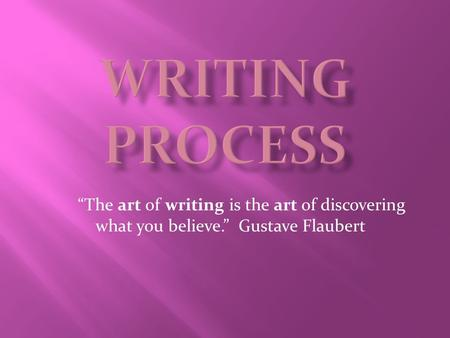 "Writing Process      ""The art of writing is the art of discovering what you believe.""  Gustave Flaubert."