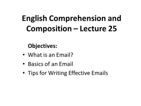 English Comprehension and Composition – Lecture 25 Objectives: What is an Email? Basics of an Email Tips for Writing Effective Emails.
