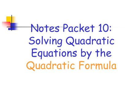 Notes Packet 10: Solving Quadratic Equations by the Quadratic Formula.