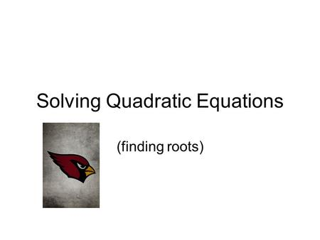 Solving Quadratic Equations (finding roots) Example f(x) = x 2 - 4 By Graphing Identifying Solutions Solutions are -2 and 2.