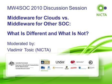 © NICTA 2008 Slide 1 of 44 Moderated by: Vladimir Tosic (NICTA) MW4SOC 2010 Discussion Session Middleware for Clouds vs. Middleware for Other SOC: What.