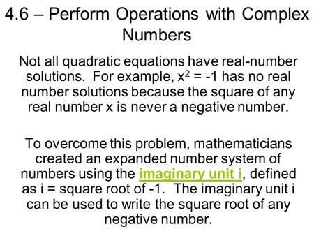 4.6 – Perform Operations with Complex Numbers Not all quadratic equations have real-number solutions. For example, x 2 = -1 has no real number solutions.