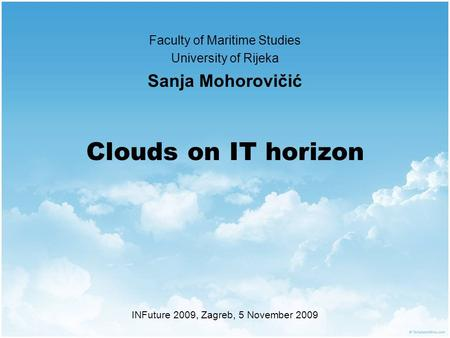 Clouds on IT horizon Faculty of Maritime Studies University of Rijeka Sanja Mohorovičić INFuture 2009, Zagreb, 5 November 2009.