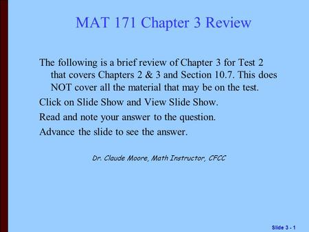 Slide 3 - 1 MAT 171 Chapter 3 Review The following is a brief review of Chapter 3 for Test 2 that covers Chapters 2 & 3 and Section 10.7. This does NOT.