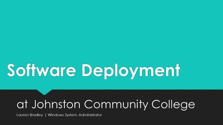 Software Deployment at Johnston Community College Lauren Bradley | Windows System Administrator at Johnston Community College Lauren Bradley | Windows.