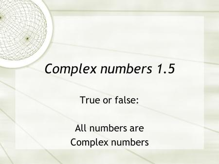 Complex numbers 1.5 True or false: All numbers are Complex numbers.