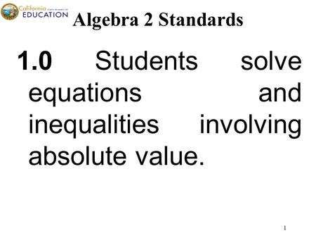 1 1.0 Students solve equations and inequalities involving absolute value. Algebra 2 Standards.