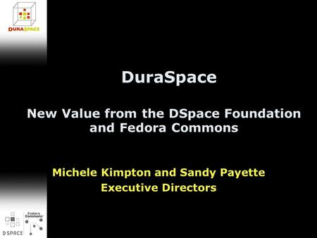 New Value from the DSpace Foundation and Fedora Commons Michele Kimpton and Sandy Payette Executive Directors DuraSpace.