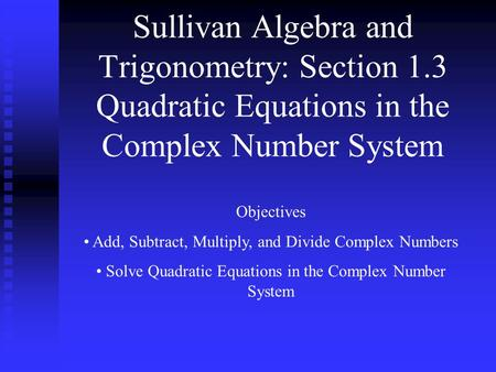 Sullivan Algebra and Trigonometry: Section 1.3 Quadratic Equations in the Complex Number System Objectives Add, Subtract, Multiply, and Divide Complex.