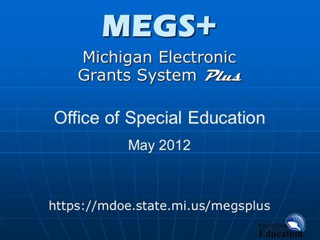 MEGS+ Michigan Electronic Grants System Plus https://mdoe.state.mi.us/megsplus Office of Special Education May 2012.