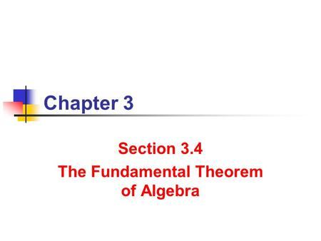 Chapter 3 Section 3.4 The Fundamental Theorem of Algebra.