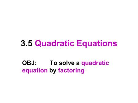 3.5 Quadratic Equations OBJ:To solve a quadratic equation by factoring.