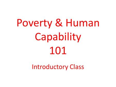 Poverty & Human Capability 101 Introductory Class.